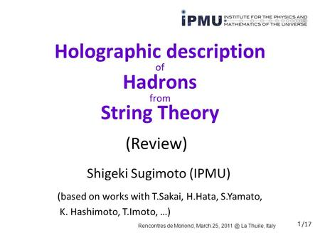 1 Holographic description of Hadrons from String Theory Shigeki Sugimoto (IPMU) Rencontres de Moriond, March 25, La Thuile, Italy (based on works.