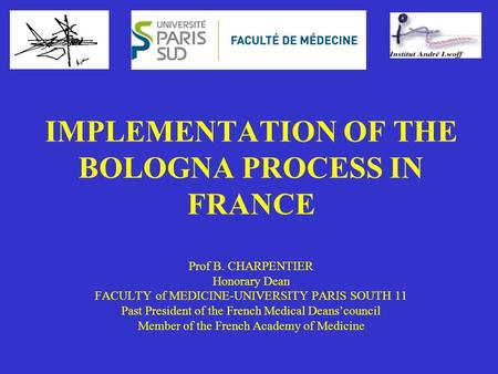 IMPLEMENTATION OF THE BOLOGNA PROCESS IN FRANCE Prof B. CHARPENTIER Honorary Dean FACULTY of MEDICINE-UNIVERSITY PARIS SOUTH 11 Past President of the French.