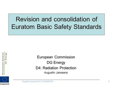 Augustin Janssens EC DG ENER D4 1 Revision and consolidation of Euratom Basic Safety Standards European Commission DG Energy D4: Radiation Protection Augustin.