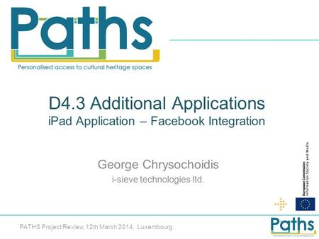D4.3 Additional Applications iPad Application – Facebook Integration George Chrysochoidis i-sieve technologies ltd. PATHS Project Review, 12th March 2014,
