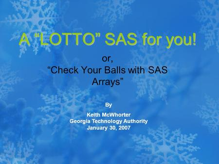 "A ""LOTTO"" SAS for you! or, ""Check Your Balls with SAS Arrays"" By Keith McWhorter Georgia Technology Authority January 30, 2007."