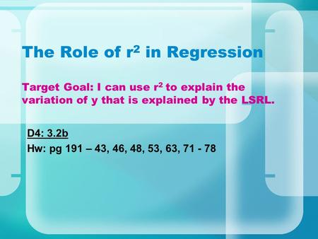 The Role of r2 in Regression Target Goal: I can use r2 to explain the variation of y that is explained by the LSRL. D4: 3.2b Hw: pg 191 – 43, 46, 48,