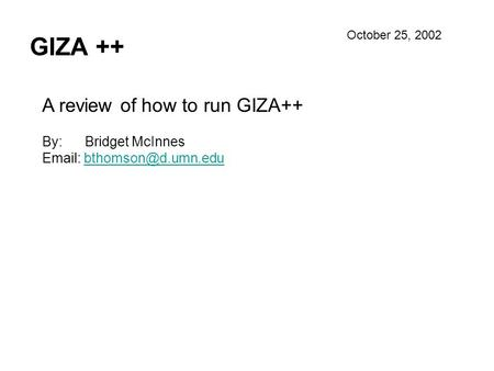 GIZA ++ A review of how to run GIZA++ By: Bridget McInnes