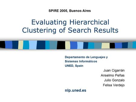 Evaluating Hierarchical Clustering of Search Results Departamento de Lenguajes y Sistemas Informáticos UNED, Spain Juan Cigarrán Anselmo Peñas Julio Gonzalo.