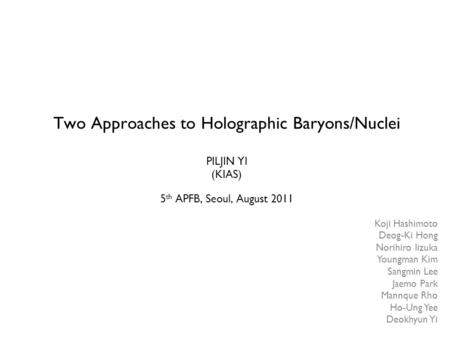Two Approaches to Holographic Baryons/Nuclei PILJIN YI (KIAS) 5 th APFB, Seoul, August 2011 Koji Hashimoto Deog-Ki Hong Norihiro Iizuka Youngman Kim Sangmin.
