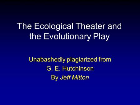 The Ecological Theater and the Evolutionary Play Unabashedly plagiarized from G. E. Hutchinson By Jeff Mitton.