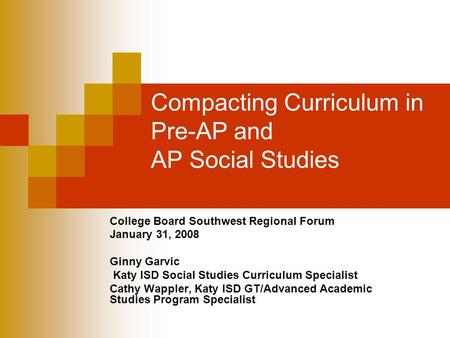 Compacting Curriculum in Pre-AP and AP Social Studies College Board Southwest Regional Forum January 31, 2008 Ginny Garvic Katy ISD Social Studies Curriculum.