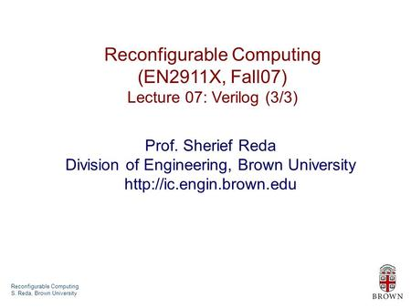 Reconfigurable Computing S. Reda, Brown University Reconfigurable Computing (EN2911X, Fall07) Lecture 07: Verilog (3/3) Prof. Sherief Reda Division of.
