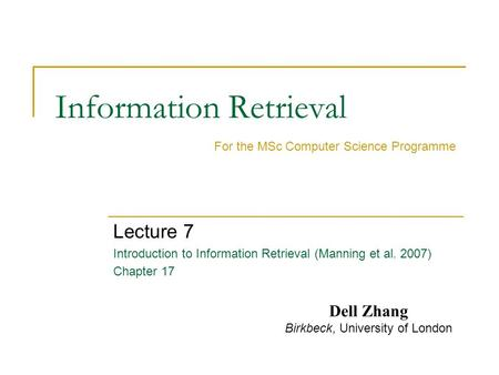 Information Retrieval Lecture 7 Introduction to Information Retrieval (Manning et al. 2007) Chapter 17 For the MSc Computer Science Programme Dell Zhang.