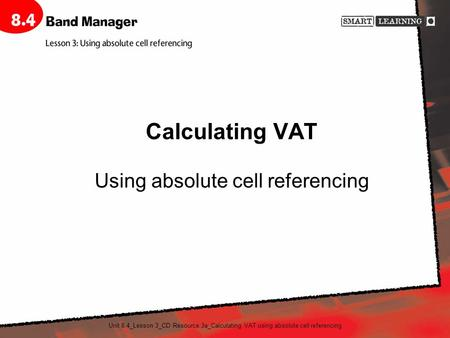Unit 8.4_Lesson 3_CD Resource 3a_Calculating VAT using absolute cell referencing Calculating VAT Using absolute cell referencing.
