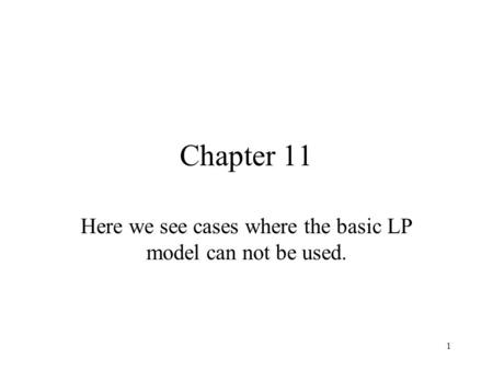 1 Chapter 11 Here we see cases where the basic LP model can not be used.