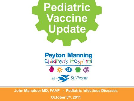 John Manaloor MD, FAAP - Pediatric Infectious Diseases October 5 th, 2011 Pediatric Vaccine Update.
