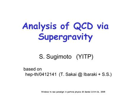 Analysis of QCD via Supergravity S. Sugimoto (YITP) based on hep-th/0412141 (T. Ibaraki + S.S.) Windows to new paradigm in particle Sendai.