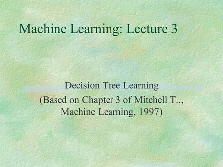 1 Machine Learning: Lecture 3 Decision Tree Learning (Based on Chapter 3 of Mitchell T.., Machine Learning, 1997)