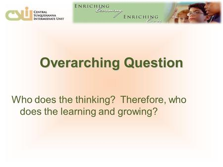 Overarching Question Who does the thinking? Therefore, who does the learning and growing?