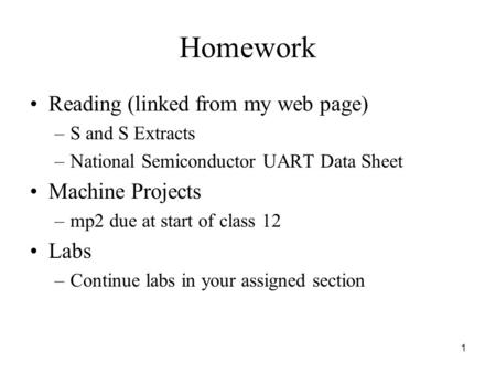 1 Homework Reading (linked from my web page) –S and S Extracts –National Semiconductor UART Data Sheet Machine Projects –mp2 due at start of class 12 Labs.