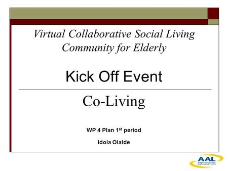 Virtual Collaborative Social Living Community for Elderly Kick Off Event WP 4 Plan 1 st period Idoia Olalde Co-Living.