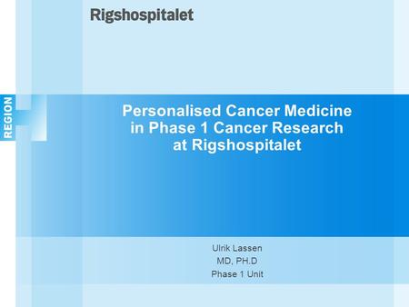Personalised Cancer Medicine in Phase 1 Cancer Research at Rigshospitalet Ulrik Lassen MD, PH.D Phase 1 Unit.