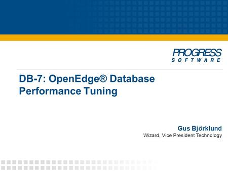 DB-7: OpenEdge® Database Performance Tuning Gus Björklund Wizard, Vice President Technology.