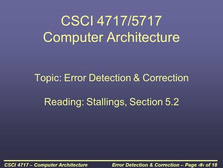Error Detection & Correction – Page 1 of 18CSCI 4717 – Computer Architecture CSCI 4717/5717 Computer Architecture Topic: Error Detection & Correction Reading: