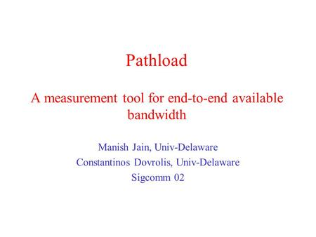 Pathload A measurement tool for end-to-end available bandwidth Manish Jain, Univ-Delaware Constantinos Dovrolis, Univ-Delaware Sigcomm 02.