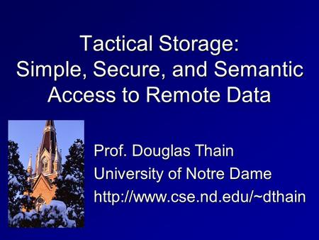 Tactical Storage: Simple, Secure, and Semantic Access to Remote Data Prof. Douglas Thain University of Notre Dame
