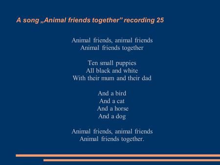 "A song ""Animal friends together"" recording 25 Animal friends, animal friends Animal friends together Ten small puppies All black and white With their mum."