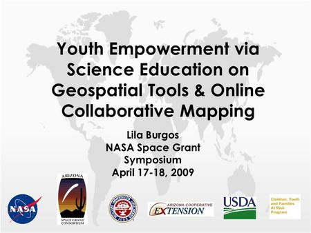 Youth Empowerment via Science Education on Geospatial Tools & Online Collaborative Mapping Lila Burgos NASA Space Grant Symposium April 17-18, 2009.