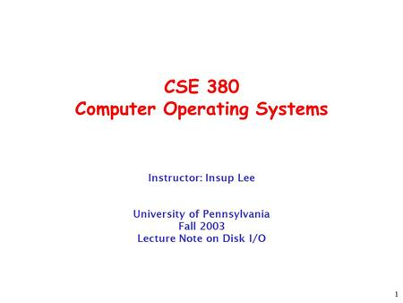 1 CSE 380 Computer Operating Systems Instructor: Insup Lee University of Pennsylvania Fall 2003 Lecture Note on Disk I/O.