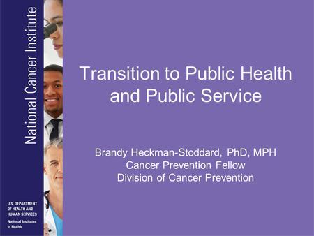 Transition to Public Health and Public Service Brandy Heckman-Stoddard, PhD, MPH Cancer Prevention Fellow Division of Cancer Prevention.