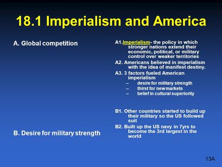 18.1 Imperialism and America A. Global competition B. Desire for military strength A1.Imperialism- the policy in which stronger nations extend their economic,