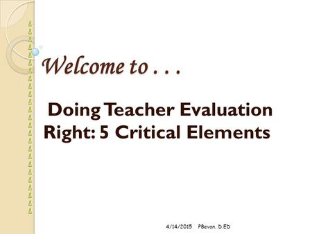 Welcome to... Doing Teacher Evaluation Right: 5 Critical Elements 4/14/2015PBevan, D.ED.