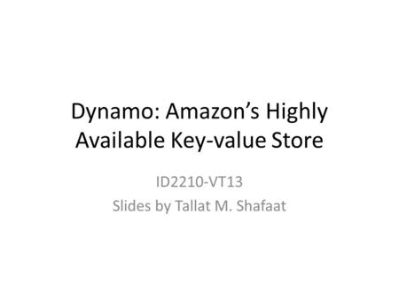 Dynamo: Amazon's Highly Available Key-value Store ID2210-VT13 Slides by Tallat M. Shafaat.