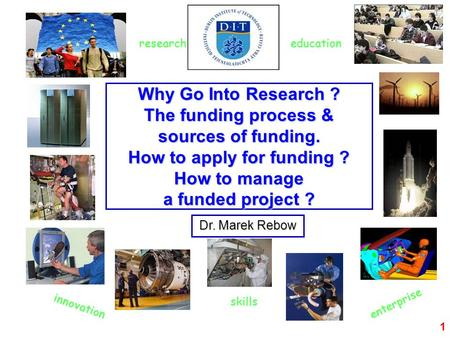1 Why Go Into Research ? The funding process & sources of funding. How to apply for funding ? How to manage a funded project ? Dr. Marek Rebow innovation.