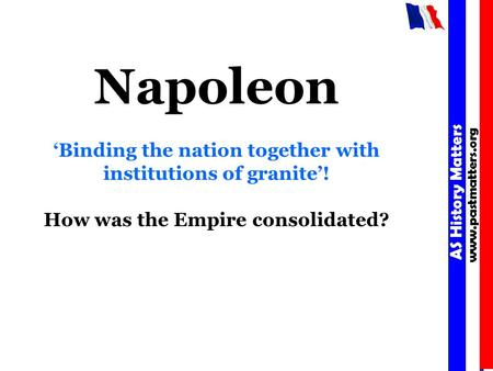 AS History Matters www.pastmatters.org AS History Matters www.pastmatters.org Napoleon 'Binding the nation together with institutions of granite'! How.