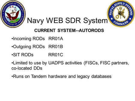 Navy WEB SDR System CURRENT SYSTEM--AUTORODS Incoming RODs RR01A Outgoing RODs RR01B SIT RODs RR01C Limited to use by UADPS activities (FISCs, FISC partners,