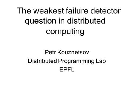 The weakest failure detector question in distributed computing Petr Kouznetsov Distributed Programming Lab EPFL.