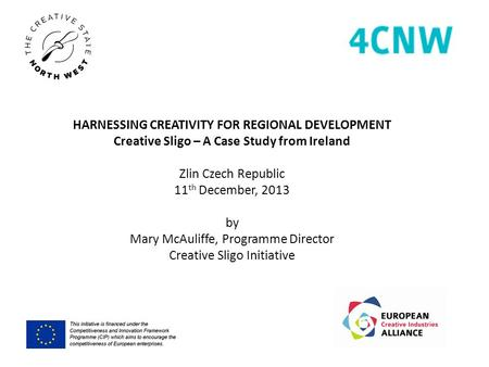 HARNESSING CREATIVITY FOR REGIONAL DEVELOPMENT Creative Sligo – A Case Study from Ireland Zlin Czech Republic 11 th December, 2013 by Mary McAuliffe, Programme.