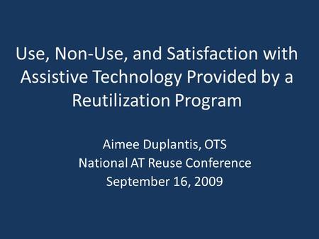 Use, Non-Use, and Satisfaction with Assistive Technology Provided by a Reutilization Program Aimee Duplantis, OTS National AT Reuse Conference September.