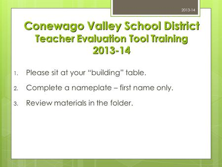 "Conewago Valley School District Teacher Evaluation Tool Training 2013-14 1. Please sit at your ""building"" table. 2. Complete a nameplate – first name only."