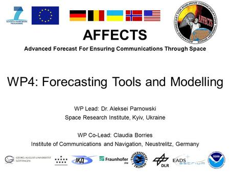 AFFECTS Advanced Forecast For Ensuring Communications Through Space WP Lead: Dr. Aleksei Parnowski Space Research Institute, Kyiv, Ukraine WP Co-Lead: