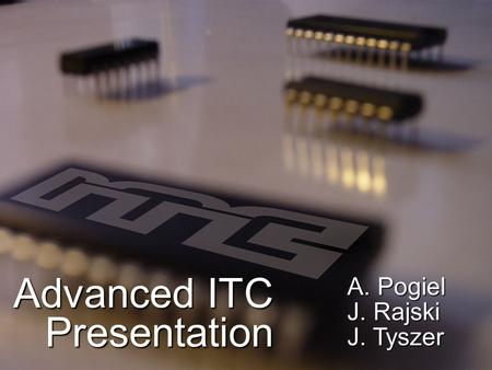 Advanced ITC Presentation A. Pogiel J. Rajski J. Tyszer.
