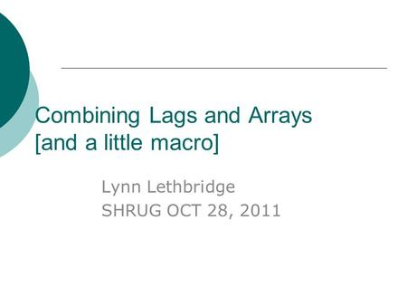 Combining Lags and Arrays [and a little macro] Lynn Lethbridge SHRUG OCT 28, 2011.