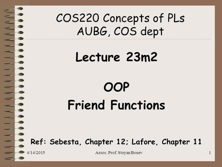 4/14/2015Assoc. Prof. Stoyan Bonev1 COS220 Concepts of PLs AUBG, COS dept Lecture 23m2 OOP Friend Functions Ref: Sebesta, Chapter 12; Lafore, Chapter 11.