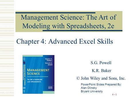 4 - 1 Chapter 4: Advanced Excel Skills Management Science: The Art of Modeling with Spreadsheets, 2e PowerPoint Slides Prepared By: Alan Olinsky Bryant.
