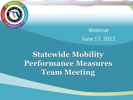 Statewide Mobility Performance Measures Team Meeting Webinar June 17, 2013.