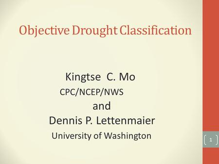 Objective Drought Classification 1 Kingtse C. Mo CPC/NCEP/NWS and Dennis P. Lettenmaier University of Washington.
