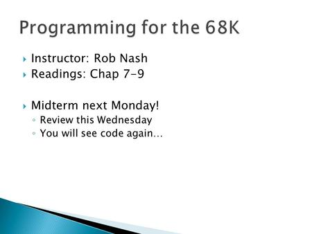  Instructor: Rob Nash  Readings: Chap 7-9  Midterm next Monday! ◦ Review this Wednesday ◦ You will see code again…