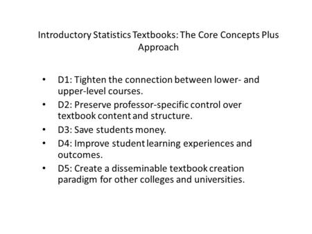 Introductory Statistics Textbooks: The Core Concepts Plus Approach D1: Tighten the connection between lower- and upper-level courses. D2: Preserve professor-specific.