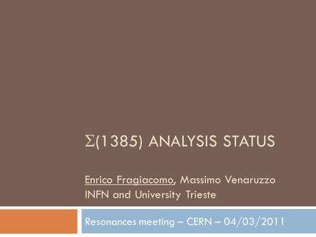  (1385) ANALYSIS STATUS Enrico Fragiacomo, Massimo Venaruzzo INFN and University Trieste Resonances meeting – CERN – 04/03/2011.